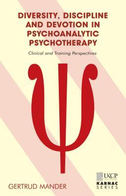 Diversity, Discipline and Devotion in Psychoanalytic Psychotherapy: Clinical and Training Perspectives  by  Gertrud Mander