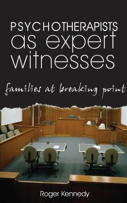 Psychotherapists as Expert Witnesses: Families at Breaking Point  by  Roger Kennedy