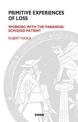 Primitive Experiences of Loss: Working with the Paranoid-Schizoid Patient  by  Robert Waska