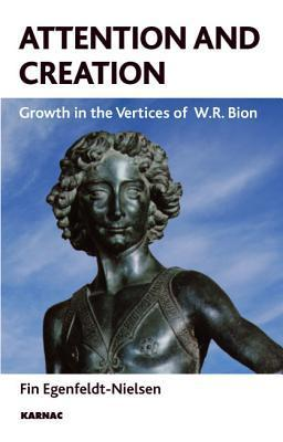 Attention and Creation: Growth in the Vertices of W.R. Bion: Growth in the Vertices of W.R. Bion Fin Egenfeldt-Nielsen