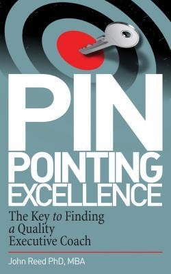 Pinpointing Excellence: The Key to Finding a Quality Executive Coach: The Key to Finding a Quality Executive Coach John    Reed