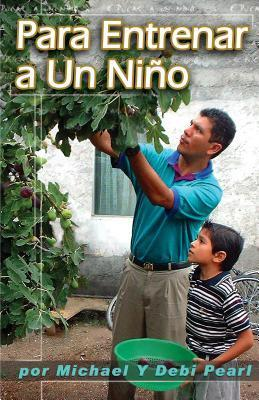 Para Entrenar a Un Ni O (to Train Up a Child): Turning the Hearts of the Fathers to the Children Michael Pearl
