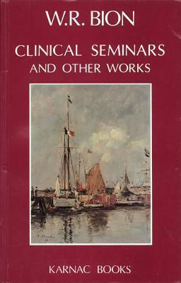 Clinical Seminars and Other Works Wilfred R. Bion