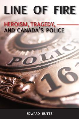 Line of Fire: Heroism, Tragedy, and Canadas Police  by  Edward Butts