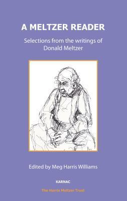 A Meltzer Reader: Selections from the Writings of Donald Meltzer: Selections from the Writings of Donald Meltzer Donald Meltzer