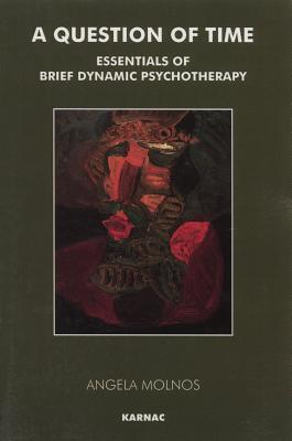 A Question of Time: Essentials of Brief Dynamic Psychotherapy Angela Molnos