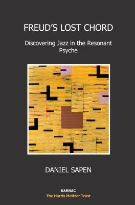 Freuds Lost Chord: Discovering Jazz in the Resonant Psyche  by  Daniel Sapen