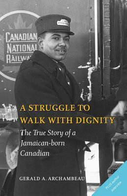 A Struggle to Walk With Dignity: The True Story of a Jamaican-born Canadian  by  Gerald A Archambeau