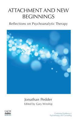 Attachment and New Beginnings: Reflections on Psychoanalytic Therapy: Reflections on Psychoanalytic Therapy  by  Jonathan Pedder