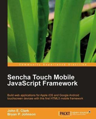 Sencha Touch Mobile JavaScript Framework John E. Clark