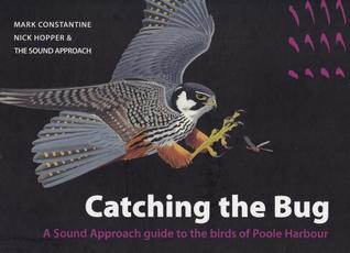 Catching the Bug: A Sound Approach Guide to the Birds of Poole Harbour Mark Constantine