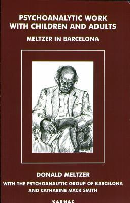 Psychoanalytic Work with Children and Adults: Meltzer in Barcelona  by  Donald Meltzer