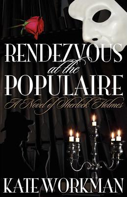 Rendezvous at the Populaire: A Novel of Sherlock Holmes Kate Workman