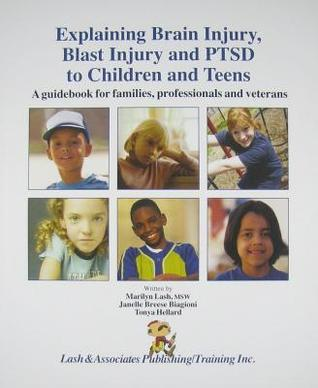Explaining Brain Injury, Blast Injury and PTSD to Children and Teens: A Guidebook for Families, Professionals and Veterans Marilyn Lash