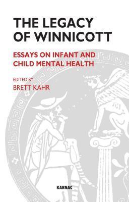 The Legacy of Winnicott: Essays on Infant and Child Mental Health: Essays on Infant and Child Mental Health Brett Kahr