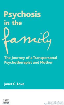 Psychosis in the Family: The Journey of a Transpersonal Psychotherapist and Mother Janet Love