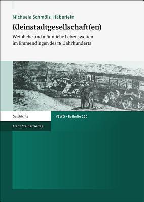 Kleinstadtgesellschaft(en): Weibliche Und Mannliche Lebenswelten Im Emmendingen Des 18. Jahrhunderts  by  Michaela Schmolz-Haberlein