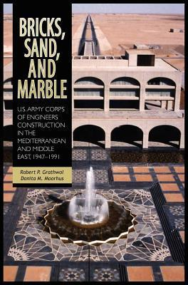Bricks, Sand and Marble: U.S. Army Corps of Engineers Construction in the Mediterranean and Middle East, 1947-1991  by  Robert P Grathwol