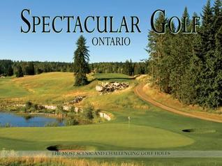 Spectacular Golf Ontario: The Most Scenic and Challenging Golf Holes  by  Panache Partners