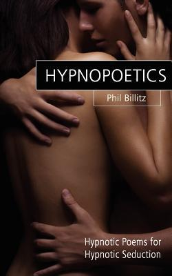 Hypnopoetics...: Modern Love Poems and Hypnotic Inductions Phil Billitz