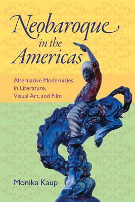 Neobaroque in the Americas: Alternative Modernities in Literature, Visual Art, and Film Monika Kaup