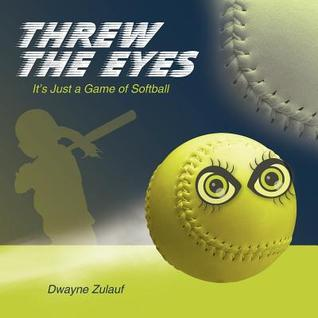Threw the Eyes: Its Just a Game of Softball  by  Dwayne Zulauf