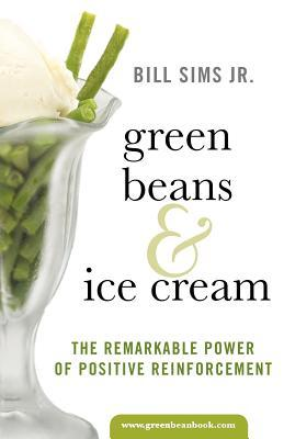 Green Beans & Ice Cream: The Remarkable Power of Positive Reinforcement Bill Sims Jr.