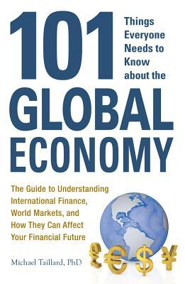 101 Things Everyone Needs to Know about the Global Economy: The Guide to Understanding International Finance, World Markets, and How They Can Affect Your Financial Future  by  Michael Taillard
