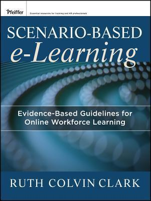 Scenario-Based E-Learning: Evidence-Based Guidelines for Online Workforce Learning  by  Ruth Colvin Clark