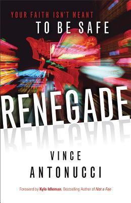 Renegade: Your Faith Isnt Meant to Be Safe  by  Vince Antonucci