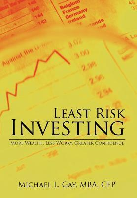 Least Risk Investing: More Wealth, Less Worry, Greater Confidence  by  Michael L. Gay