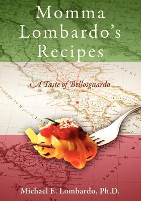 Momma Lombardos Recipes: A Taste of Bellosguardo  by  Michael E. Lombardo