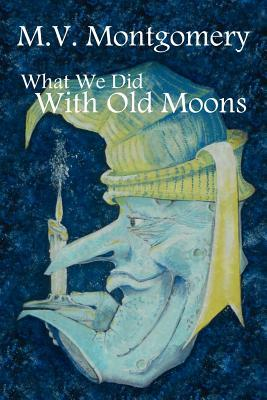 What We Did with Old Moons M V Montgomery