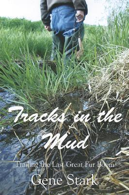 Tracks in the Mud: Trailing the Last Great Fur Boom  by  Gene Stark