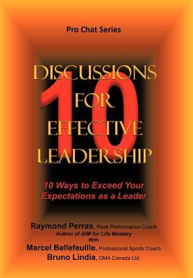 10 Discussions for Effective Leadership: 10 Ways to Exceed Your Expectations as a Leader  by  R. Perras