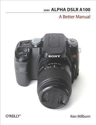 Sony Alpha Dslr A100: A Better Manual Ken Milburn
