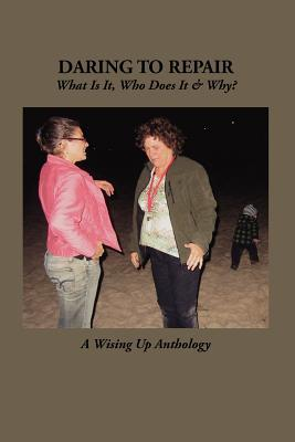 Daring to Repair: What Is It, Who Does It & Why?  by  Heather Tosteson