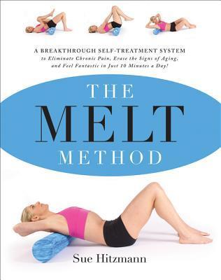 The MELT Method: A Breakthrough Self-Treatment System to Eliminate Chronic Pain, Erase the Signs of Aging, and Feel Fantastic in Just 10 Minutes a Day! Sue Hitzmann