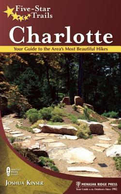Five-Star Trails: Charlotte: Your Guide to the Areas Most Beautiful Hikes Joshua Kinser