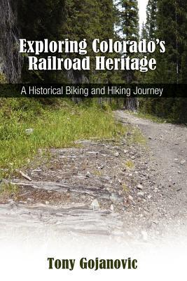 Exploring Colorados Railroad Heritage: A Historical Biking and Hiking Journey Tony Gojanovic
