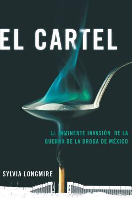 El Cartel: La Inminente Invasion de La Guerra de La Droga de Mexico  by  Sylvia Longmire