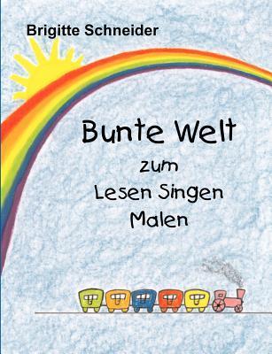 Bunte Welt zum Lesen Singen Malen  by  Brigitte Schneider