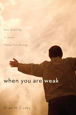 When You Are Weak: How Boasting in Jesus Makes You Strong Brian H. Cosby