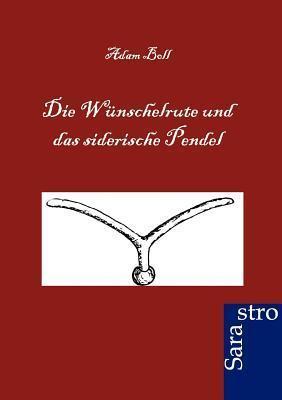 Die W Nschelrute Und Das Siderische Pendel  by  Adam Boll