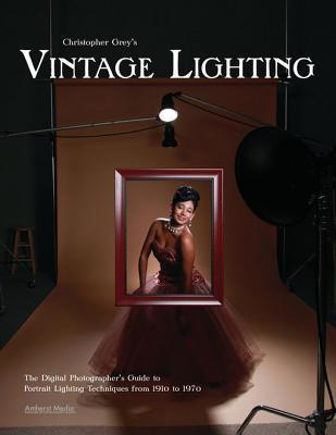 Christopher Greys Vintage Lighting: The Digital Photographers Guide to Portrait Lighting Techniques from 1910 to 1970  by  Christopher Grey