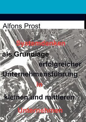 Systemdenken ALS Grundlage Erfolgreicher Unternehmensf Hrung in Kleinen Und Mittleren Unternehmen Alfons Prost
