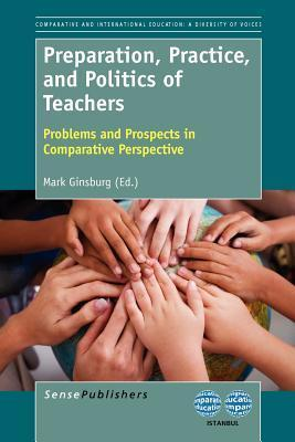 Preparation, Practice, and Politics of Teachers: Problems and Prospects in Comparative Perspective  by  Mark Ginsburg
