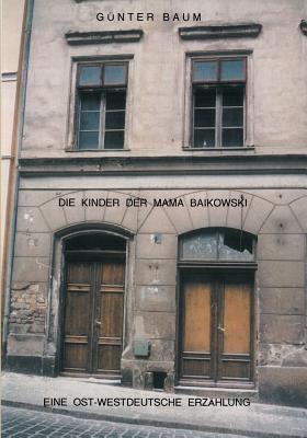 Die Kinder der Mama Baikowski: Eine Ost-Westdeutsche Erzählung Günter Baum