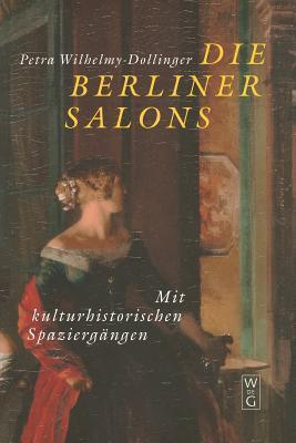Die Berliner Salons: Mit Historisch-Literarischen Spaziergangen Petra Wilhelmy-Dollinger