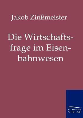 Die Wirtschaftsfrage Im Eisenbahnwesen Jakob Zin Meister